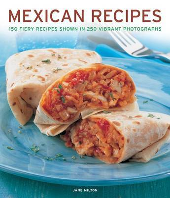 Mexican Recipes: 150 Fiery Recipes Shown in 250 Vibrant Photographs