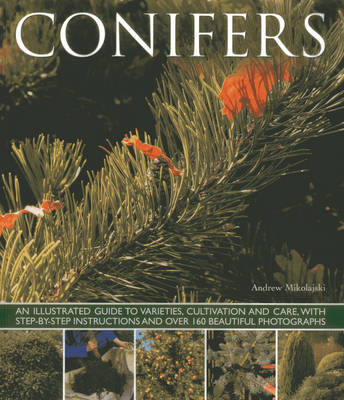 Conifers: An Illustrated Guide to Varities, Cultivation and Care, with Step-by-step Instructions and Over 160 Beautiful Photographs