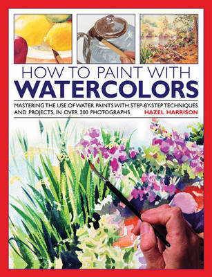 How to Paint with Watercolours: Mastering the Use of Water Paints with Step-by-step Techniques and Projects, in Over 200 Photographs