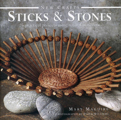 New Crafts: Sticks and Stones: 25 Practical Projects Using Natural Materials
