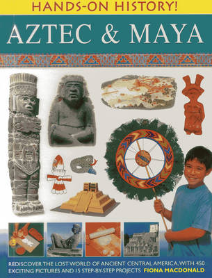 Hands-on History! Aztec & Maya: Rediscover the Lost World of Ancient Central America, with 450 Exciting Pictures and 15 Step-by-step Projects