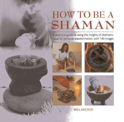 How to be a Shaman: A Practical Guide to Using the Insights of Shamanic Ritual for Personal Transformation, with 140 Images