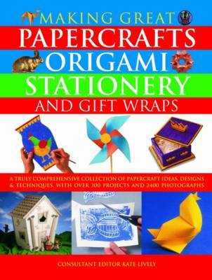 Making Great Papercrafts, Origami, Stationery and Gift Wraps: A Truly Comprehensive Collection of Papercraft Ideas, Designs and Techniques, with Over 300 Projects and 2400 Photographs