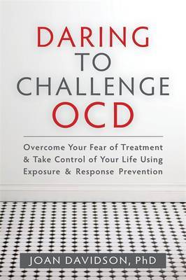 Daring to Challenge OCD: Overcome Your Fear of Treatment and Take Control of Your Life Using Exposure and Response Prevention