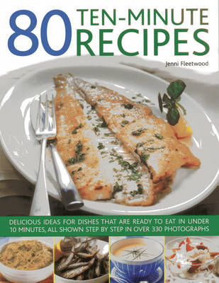 80 Ten-Minute Recipes: Delicious Ideas for Dishes That Can be Ready to Eat in Under 10 Minutes, All Shown Step by Step in Over 330 Photographs