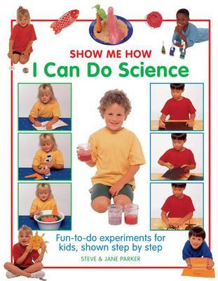 Show Me How: I Can Do Science: Fun-to-do Experiments for Kids, Shown Step by Step