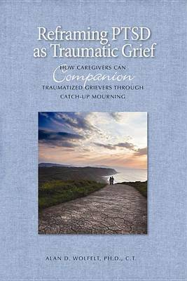 Reframing PTSD as Traumatic Grief: How Caregivers Can Companion Traumatized Grievers Through Catch-Up Mourning