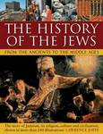 The History of the Jews from the Ancients to the Middle Ages: The Story of Judaism, its Religion, Culture and Civilization, Shown in More Than 240 Illustrations