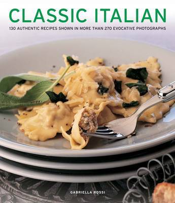 Classic Italian: 130 Authentic Recipes Shown in More Than 270 Evocative Photographs