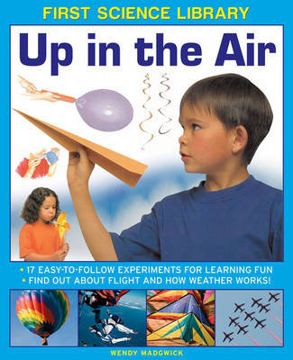 First Science Library: Up in the Air: 17 Easy-to-follow Experiments for Learning Fun * Find out About Flight and How Weather Works!