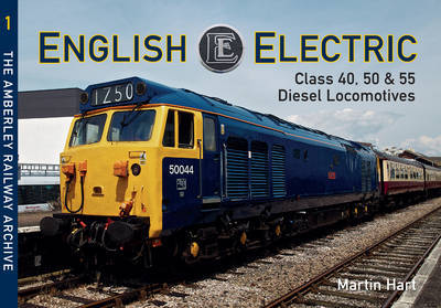 English Electric Class 40, 50 & 55 Diesel Locomotives: The Amberley Railway Archive: Vol. 1