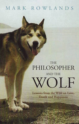Philosopher and the Wolf: Lessons from the Wild on Love, Death and Happiness