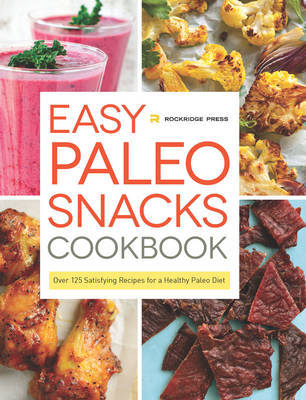 Easy Paleo Snacks Cookbook : Over 125 Satisfying Recipes for a Healthy Paleo Diet