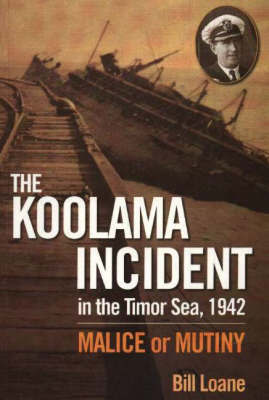 THE KOOLAMA INCIDENT IN THE TIMOR SEA, 1942 : MALICE OR MUTINY