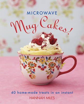 Microwave Mug Cakes!: 40 Home-Made Treats in an Instant