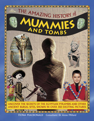 The Amazing History of Mummies and Tombs: Uncover the Secrets of the Egyptian Pyramids and Other Ancient Burial Sites, Shown in Over 350 Exciting Pictures
