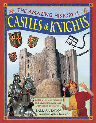 The Amazing History of Castles & Knights: Enter a World of Romance and Adventure, with Over 350 Exciting Pictures