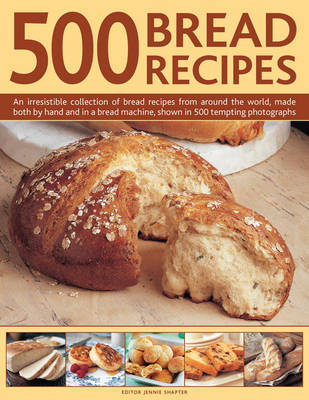 500 Bread Recipes: An Irresistible Collection of Bread Recipes from Around the World, Made Both by Hand and in a Bread Machine, Shown in 500 Tempting Photographs