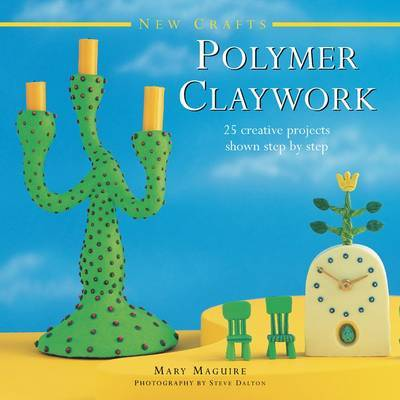 New Crafts: Polymer Claywork: 25 Creative Projects Shown Step by Step