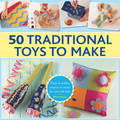 50 Traditional Toys to Make: Easy-to-Follow Projects to Create for and with Kids