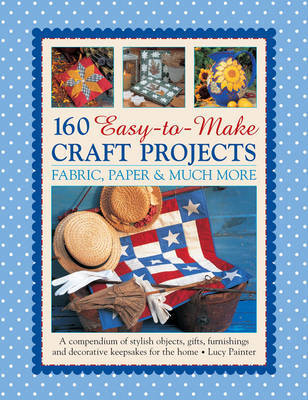 160 Easy-to-Make Craft Projects: A Compendium of Stylish Objects, Gifts, Furnishings and Decorative Keepsakes for the Home