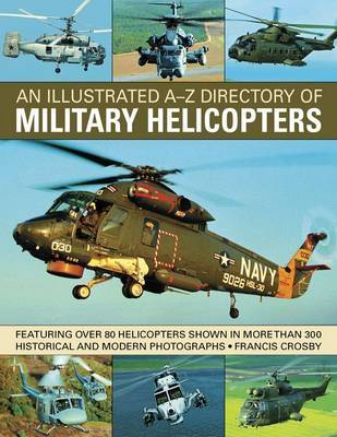 An Illustrated A-Z Directory of Military Helicopters: Featuring Over 80 Helicopters Shown in More Than 300 Historical and Modern Photographs