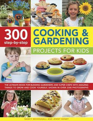 300 Step-by-Step Cooking & Gardening Projects for Kids: The Ultimate Book for Budding Gardeners and Super Chefs with Amazing Things to Grow and Cook Yourself, Shown in Over 2300 Photographs