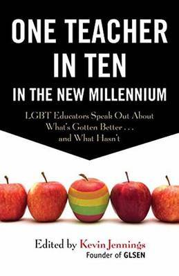 One Teacher in Ten in the New Millennium  LGBT Educators Speak Out About What's Gotten Better ...and What Hasn't