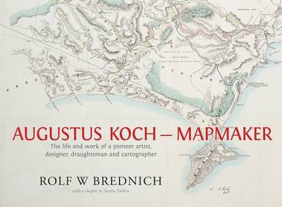 Augustus Koch - Mapmaker: The Life and Work of a Pioneer Artist, Designer, Draughtsman and Cartographer
