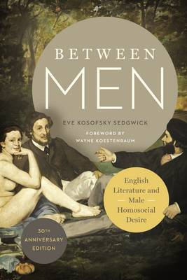 Between Men: English Literature and Male Homosocial Desire: Thirtieth Anniversary Edition