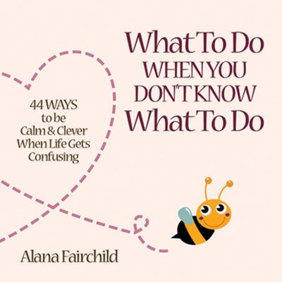 What to Do When You Don't Know What to Do: 44 Ways to be Calm & Clever When Life Gets Confusing