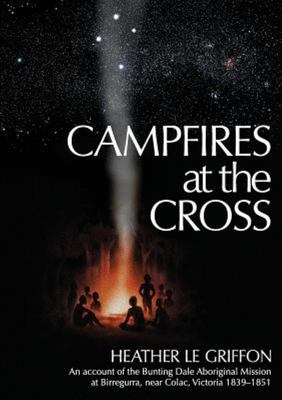 Campfires at the CrossAn Account of the Bunting Dale Aboriginal Mission 1839-1951 at Birregurra, Near Colac, Victoria : with a Biography of Francis Tuckfield