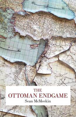The Ottoman Endgame: War, Revolution and the Making of the Modern Middle East, 1908-1923