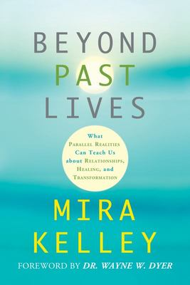 Beyond Past Lives: What Parallel Realities Can Teach Us about Relationships, Healing, and Transformation
