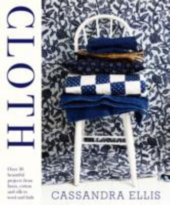Cloth: Over 30 beautiful projects from linen, cotton and silk to wool and hide with 11 templates