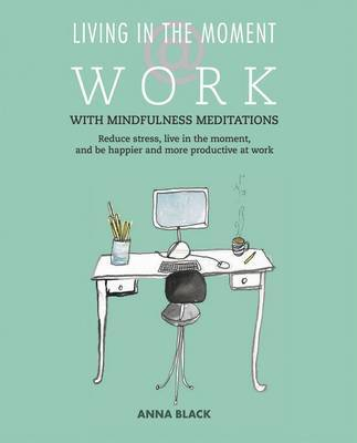 Mindfulness at Work: Reduce Stress, Live Mindfully and be Happier and More Productive at Work