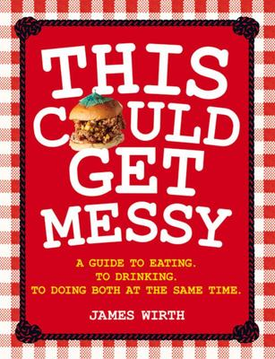 This Could Get Messy - A Guide to Eating to Drinking to Doing Both at the Same Time