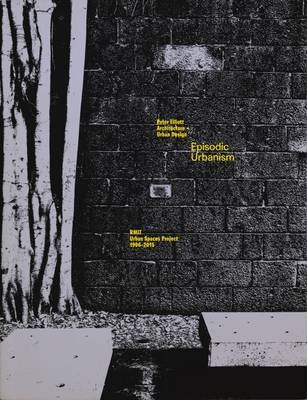 Episodic Urbanism : The Rmit Urban Spaces Project 1996-2015: Architecture + Urban Design