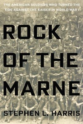 Rock of the Marne: The American Soldiers Who Turned the Tide Against the Kaiser in World War I.