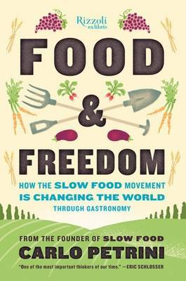 Food and Freedom: How the Slow Food Movement is Creating Change Around the World Through Gastronomy