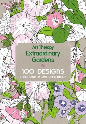 Art Therapy: Extraordinary Gardens: 100 Designs, Colouring in and Relaxation