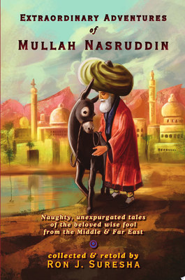 Extraordinary Adventures of Mullah NasruddinNaughty, Unexpurgated Stories of the Beloved Wise Fool from the Middle and Far East