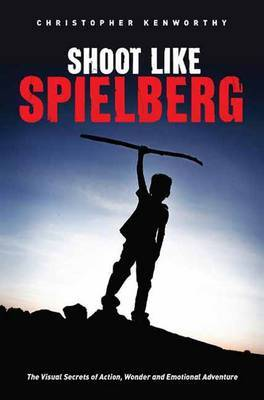 Shoot Like Spielberg : The Visual Secrets of Action, Wonder and Emotional Adventure
