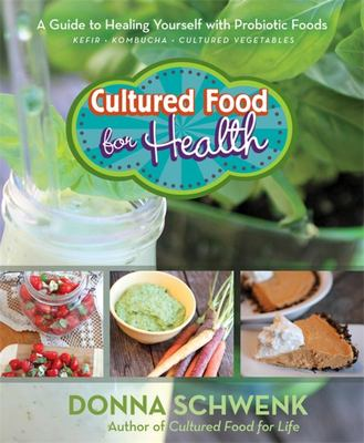 Cultured Food for Health: A Guide to Healing Yourself with Probiotic Foods: Kefir, Kombucha, Cultured Vegetables