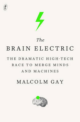 Brain Electric: The Dramatic High-Tech Race to Merge Minds and Machines
