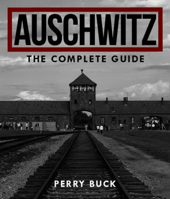 Auschwitz: The Complete Guide