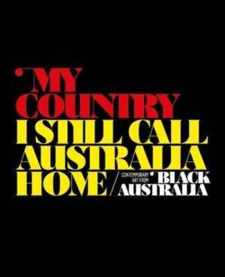 My Country,I Still Call Australia Home: Contemporary Art from Black Australia