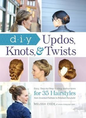 DIY Updos, Knots, and Twists: Easy, Step-by-Step Styling Instructions for 35 Hairstyles-from Inverted Fishtail Braid Updos to Polished Ponytails !