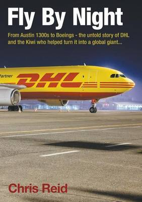 Fly by Night : From Austin 1300s to Boeings - The Untold Story of DHL and the Kiwi Who Helped Turn It Into a Global Giant