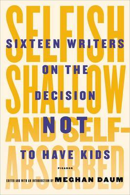 Selfish, Shallow, and Self-Absorbed - Sixteen Writers on the Decision Not to Have Kids